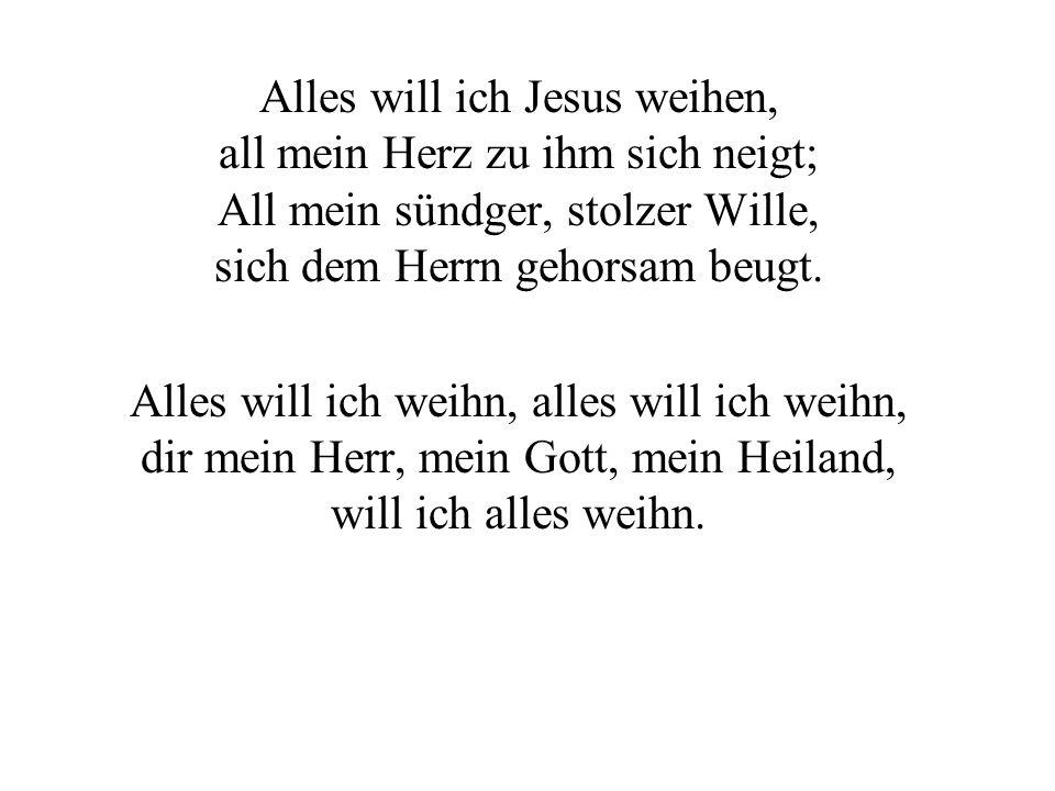Alles will ich Jesus weihen, all mein Herz zu ihm sich neigt; All mein sündger, stolzer Wille, sich dem Herrn gehorsam beugt.