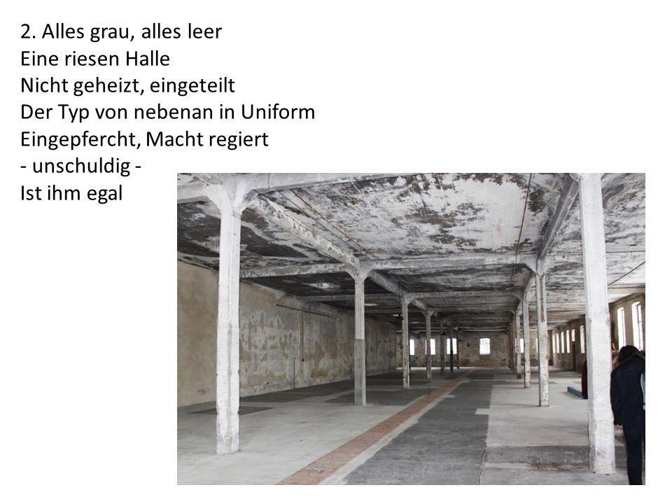 2. Alles grau, alles leer Eine riesen Halle Nicht geheizt, eingeteilt Der Typ von nebenan in Uniform Eingepfercht, Macht regiert - unschuldig - Ist ih