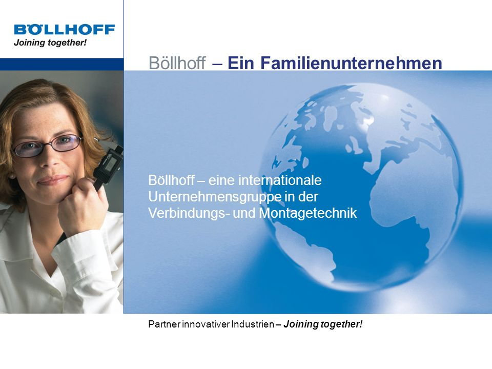 Böllhoff – eine internationale Unternehmensgruppe in der Verbindungs- und Montagetechnik Böllhoff – Ein Familienunternehmen Partner innovativer Industrien – Joining together!