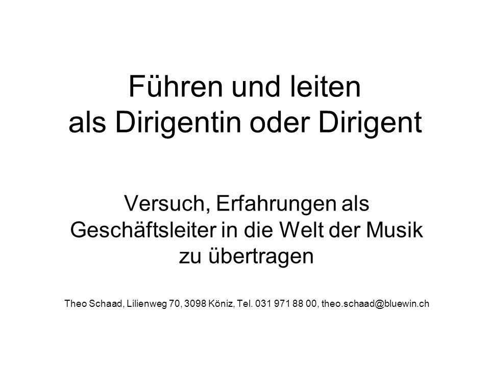 Führen und leiten als Dirigentin oder Dirigent Versuch, Erfahrungen als Geschäftsleiter in die Welt der Musik zu übertragen Theo Schaad, Lilienweg 70,
