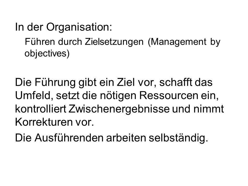 In der Organisation: Führen durch Zielsetzungen (Management by objectives) Die Führung gibt ein Ziel vor, schafft das Umfeld, setzt die nötigen Ressou
