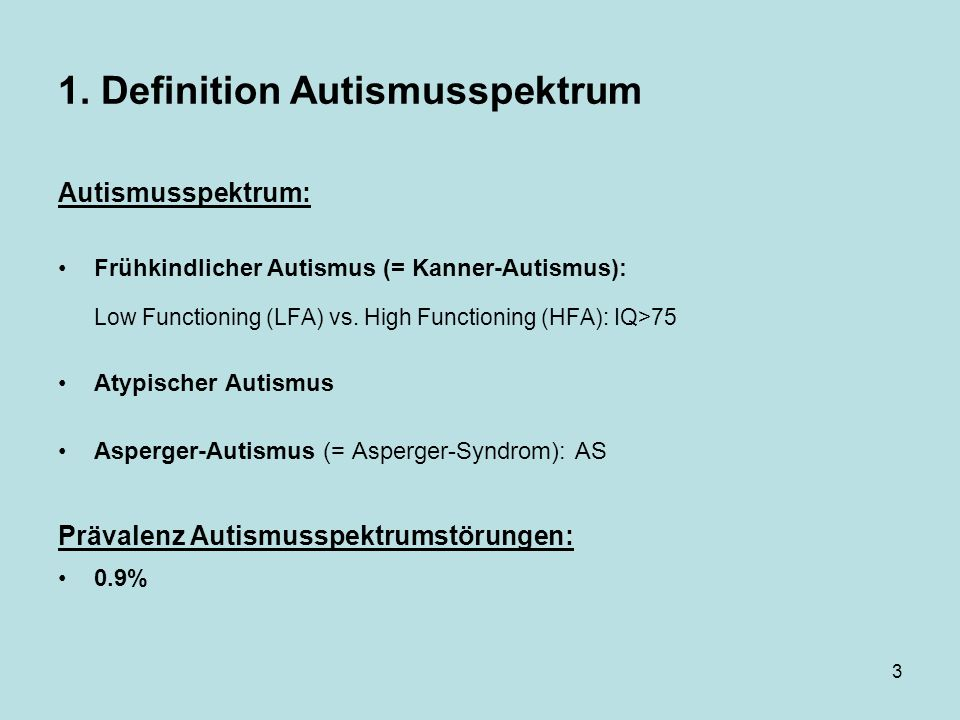 3 1. Definition Autismusspektrum Autismusspektrum: Frühkindlicher Autismus (= Kanner-Autismus): Low Functioning (LFA) vs. High Functioning (HFA): IQ>7
