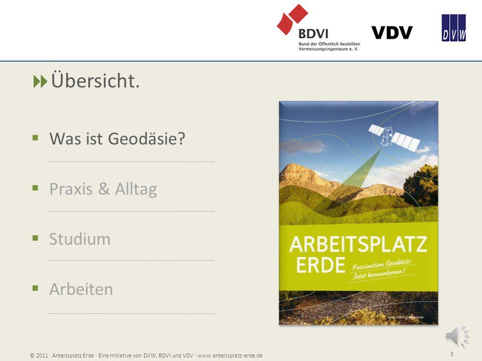 Übersicht. Was ist Geodäsie? Praxis & Alltag Studium Arbeiten © 2011 Arbeitsplatz Erde Eine Initiative von DVW, BDVI und VDV www.arbeitsplatz-erde.de