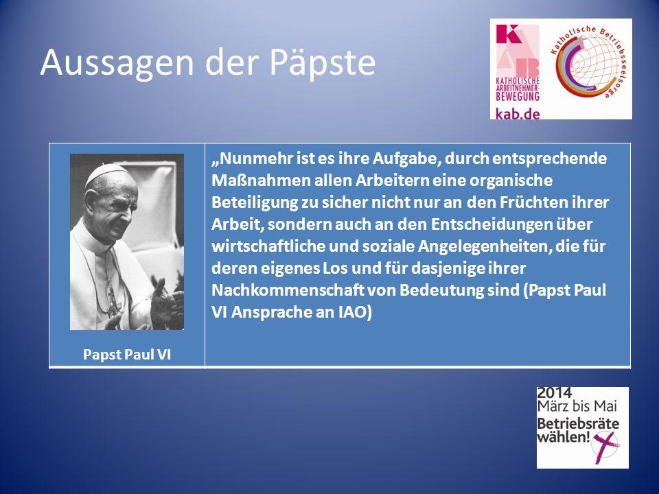Aussagen der Päpste Papst Paul VI Nunmehr ist es ihre Aufgabe, durch entsprechende Maßnahmen allen Arbeitern eine organische Beteiligung zu sicher nicht nur an den Früchten ihrer Arbeit, sondern auch an den Entscheidungen über wirtschaftliche und soziale Angelegenheiten, die für deren eigenes Los und für dasjenige ihrer Nachkommenschaft von Bedeutung sind (Papst Paul VI Ansprache an IAO)
