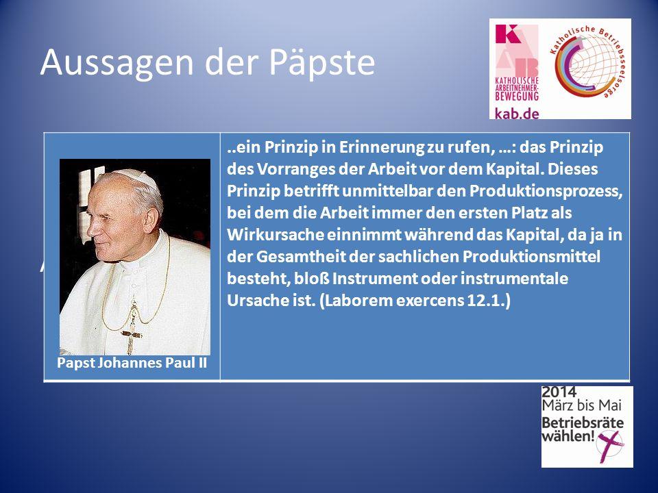 Aussagen der Päpste Papst Johannes Paul II..ein Prinzip in Erinnerung zu rufen, …: das Prinzip des Vorranges der Arbeit vor dem Kapital. Dieses Prinzi
