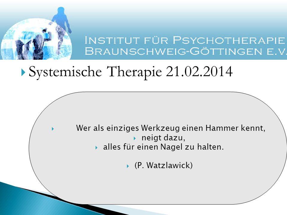 Systemische Therapie 21.02.2014 Wer als einziges Werkzeug einen Hammer kennt, neigt dazu, alles für einen Nagel zu halten. (P. Watzlawick)