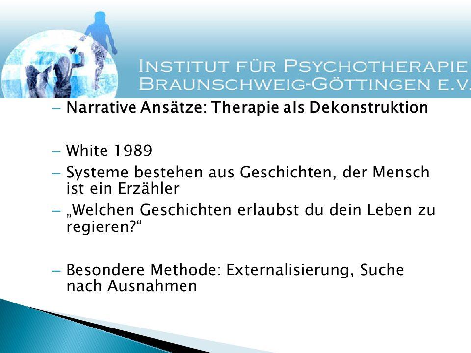 – Narrative Ansätze: Therapie als Dekonstruktion – White 1989 – Systeme bestehen aus Geschichten, der Mensch ist ein Erzähler – Welchen Geschichten er