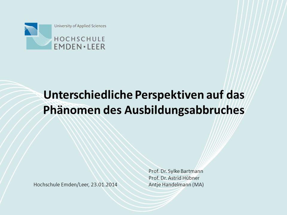 Unterschiedliche Perspektiven auf das Phänomen des Ausbildungsabbruches Hochschule Emden/Leer, 23.01.2014 Prof. Dr. Sylke Bartmann Prof. Dr. Astrid Hü