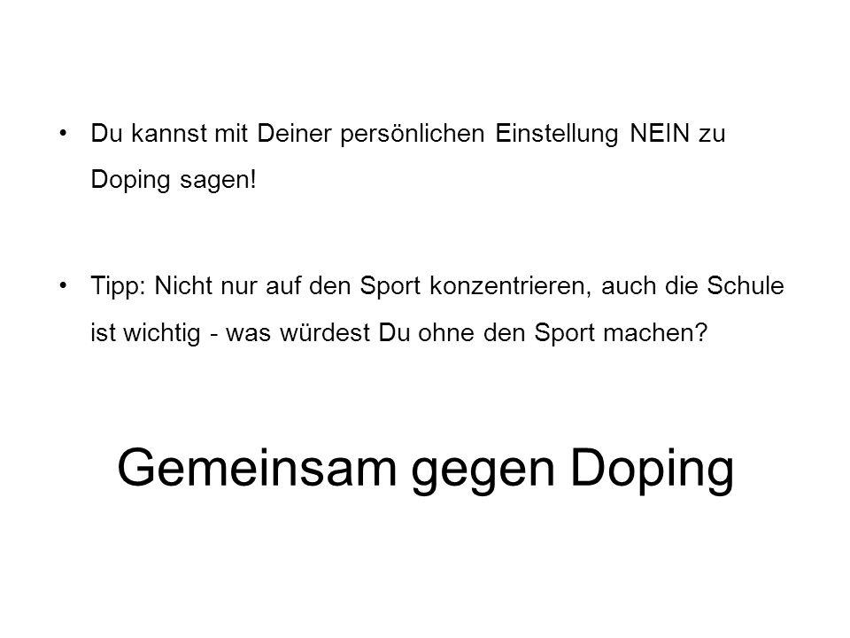 Gemeinsam gegen Doping Du kannst mit Deiner persönlichen Einstellung NEIN zu Doping sagen! Tipp: Nicht nur auf den Sport konzentrieren, auch die Schul