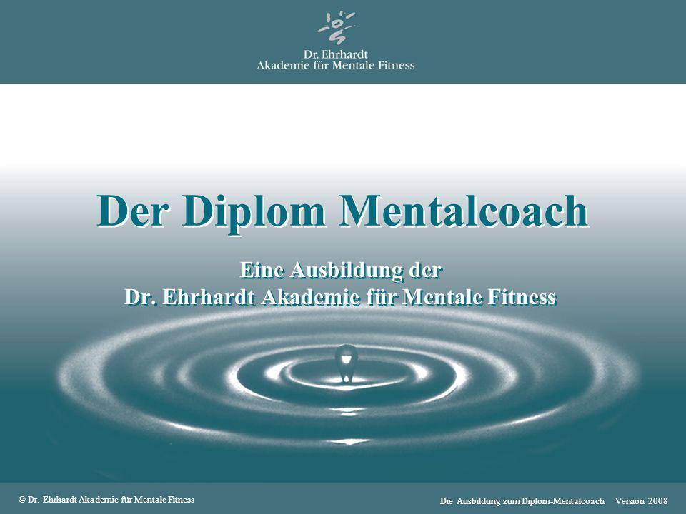 © Dr. Ehrhardt Akademie für Mentale Fitness Die Ausbildung zum Diplom-Mentalcoach Version 2008 Der Diplom Mentalcoach Eine Ausbildung der Dr. Ehrhardt