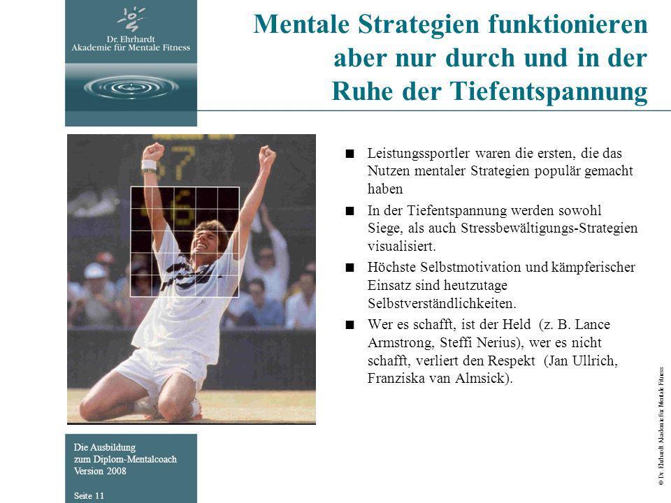 Die Ausbildung zum Diplom-Mentalcoach Version 2008 © Dr. Ehrhardt Akademie für Mentale Fitness Seite 11 Mentale Strategien funktionieren aber nur durc