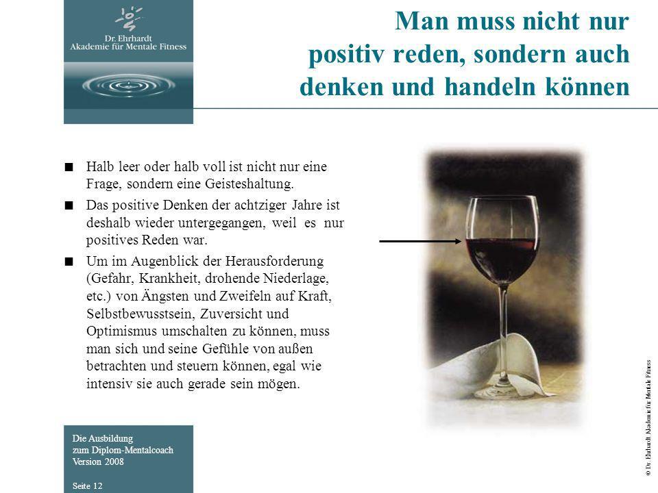 Die Ausbildung zum Diplom-Mentalcoach Version 2008 © Dr. Ehrhardt Akademie für Mentale Fitness Seite 12 Man muss nicht nur positiv reden, sondern auch