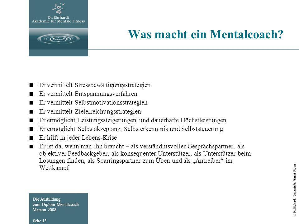 Die Ausbildung zum Diplom-Mentalcoach Version 2008 © Dr. Ehrhardt Akademie für Mentale Fitness Seite 13 Was macht ein Mentalcoach? Er vermittelt Stres