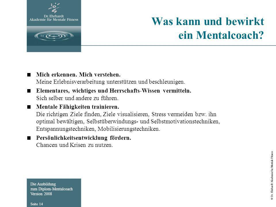 Die Ausbildung zum Diplom-Mentalcoach Version 2008 © Dr. Ehrhardt Akademie für Mentale Fitness Seite 14 Was kann und bewirkt ein Mentalcoach? Mich erk