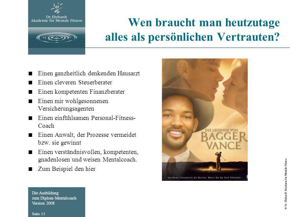 Die Ausbildung zum Diplom-Mentalcoach Version 2008 © Dr. Ehrhardt Akademie für Mentale Fitness Seite 15 Wen braucht man heutzutage alles als persönlic