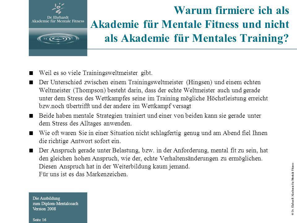 Die Ausbildung zum Diplom-Mentalcoach Version 2008 © Dr. Ehrhardt Akademie für Mentale Fitness Seite 16 Warum firmiere ich als Akademie für Mentale Fi