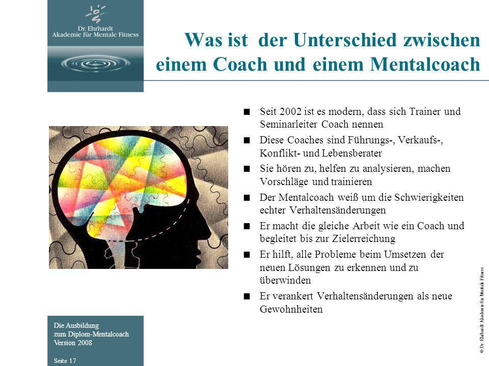 Die Ausbildung zum Diplom-Mentalcoach Version 2008 © Dr. Ehrhardt Akademie für Mentale Fitness Seite 17 Was ist der Unterschied zwischen einem Coach u