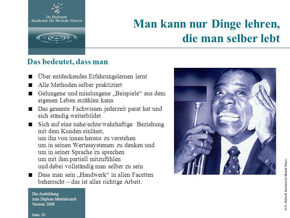 Die Ausbildung zum Diplom-Mentalcoach Version 2008 © Dr. Ehrhardt Akademie für Mentale Fitness Seite 20 Man kann nur Dinge lehren, die man selber lebt