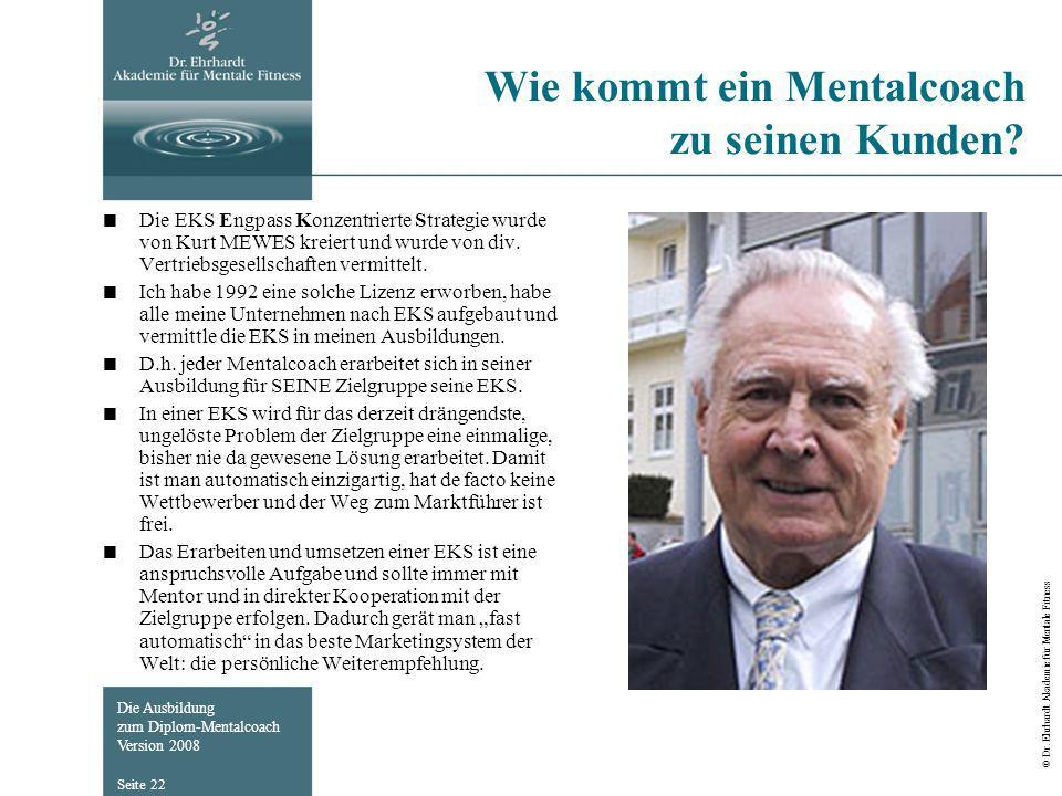 Die Ausbildung zum Diplom-Mentalcoach Version 2008 © Dr. Ehrhardt Akademie für Mentale Fitness Seite 22 Wie kommt ein Mentalcoach zu seinen Kunden? Di