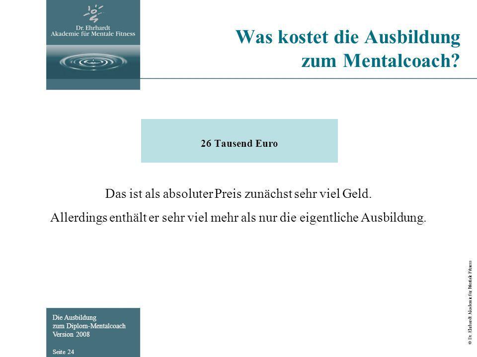 Die Ausbildung zum Diplom-Mentalcoach Version 2008 © Dr. Ehrhardt Akademie für Mentale Fitness Seite 24 Was kostet die Ausbildung zum Mentalcoach? 26