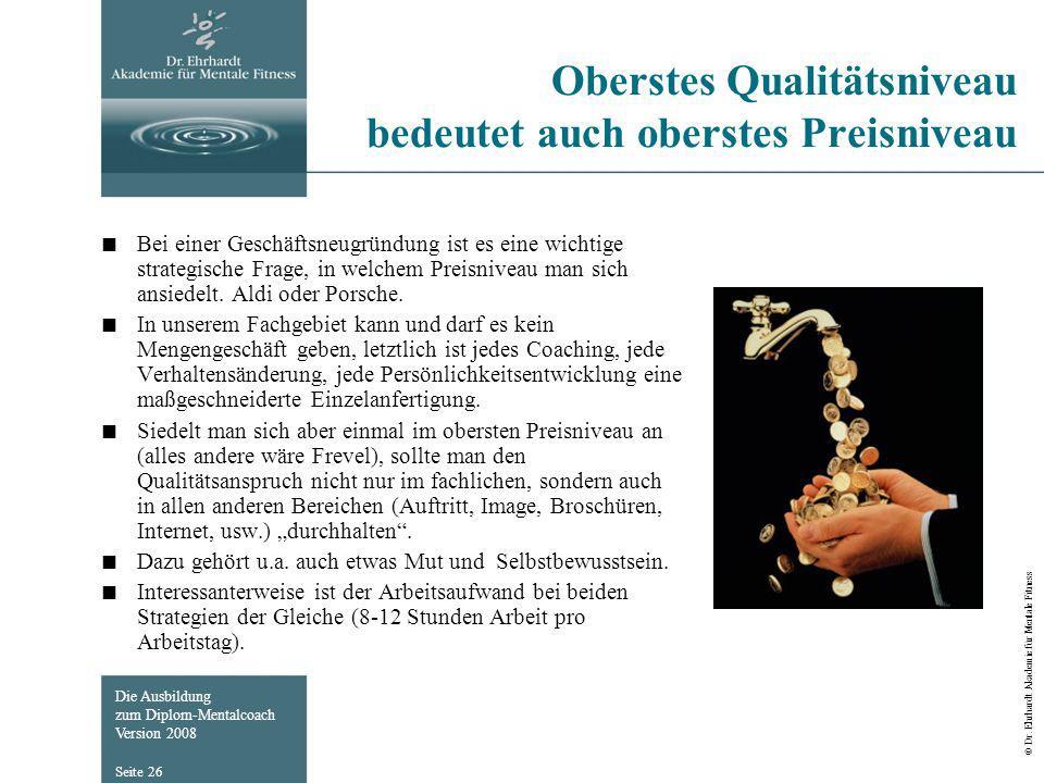 Die Ausbildung zum Diplom-Mentalcoach Version 2008 © Dr. Ehrhardt Akademie für Mentale Fitness Seite 26 Oberstes Qualitätsniveau bedeutet auch oberste