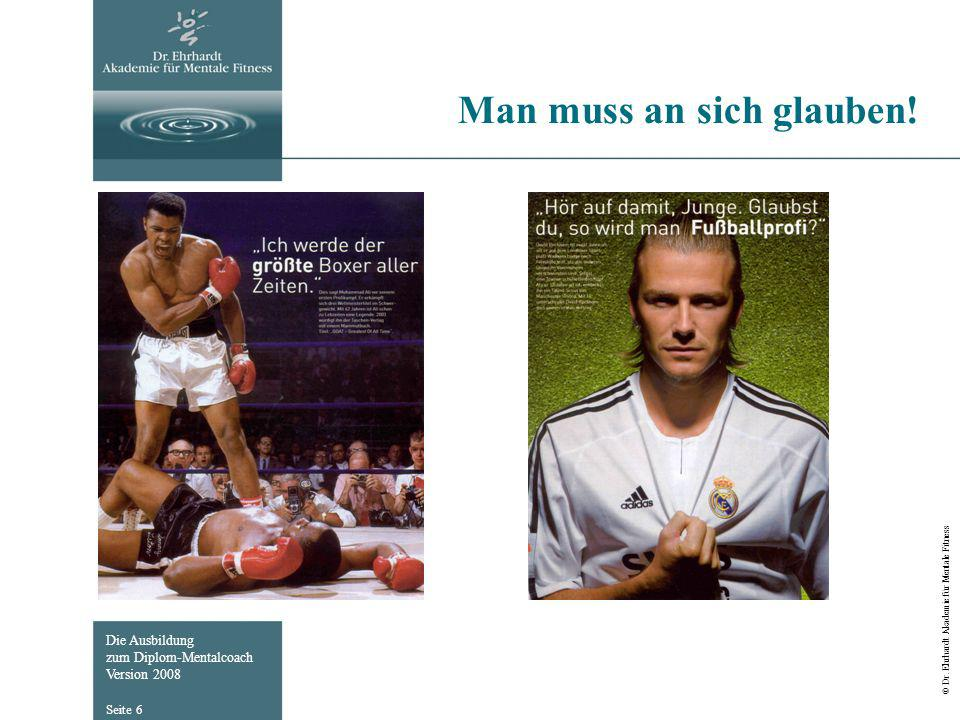 Die Ausbildung zum Diplom-Mentalcoach Version 2008 © Dr. Ehrhardt Akademie für Mentale Fitness Seite 6 Man muss an sich glauben!