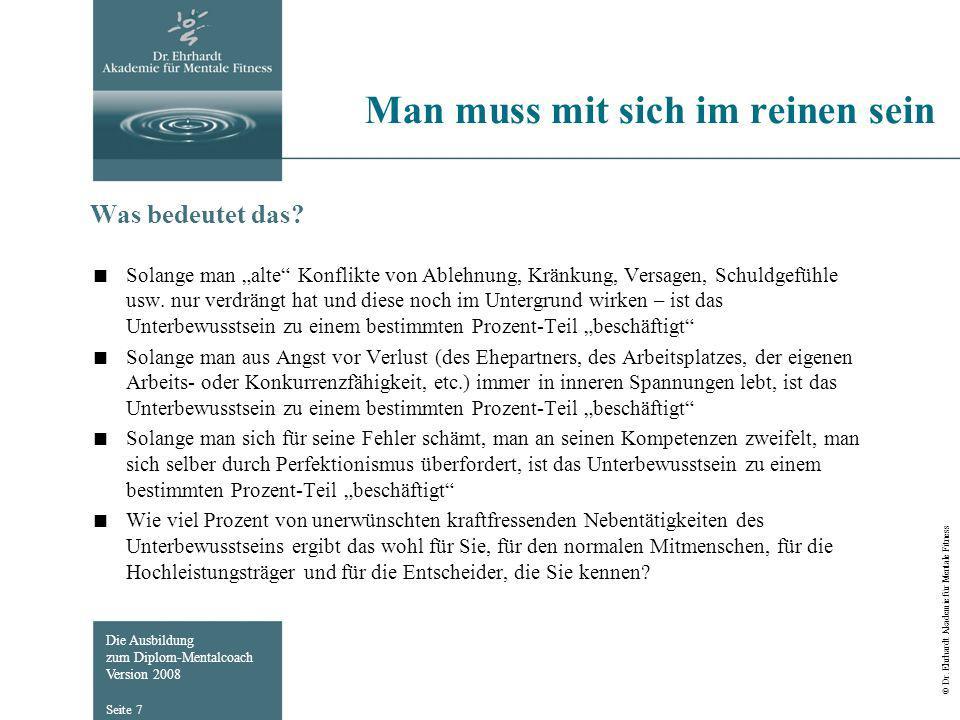 Die Ausbildung zum Diplom-Mentalcoach Version 2008 © Dr. Ehrhardt Akademie für Mentale Fitness Seite 7 Man muss mit sich im reinen sein Was bedeutet d