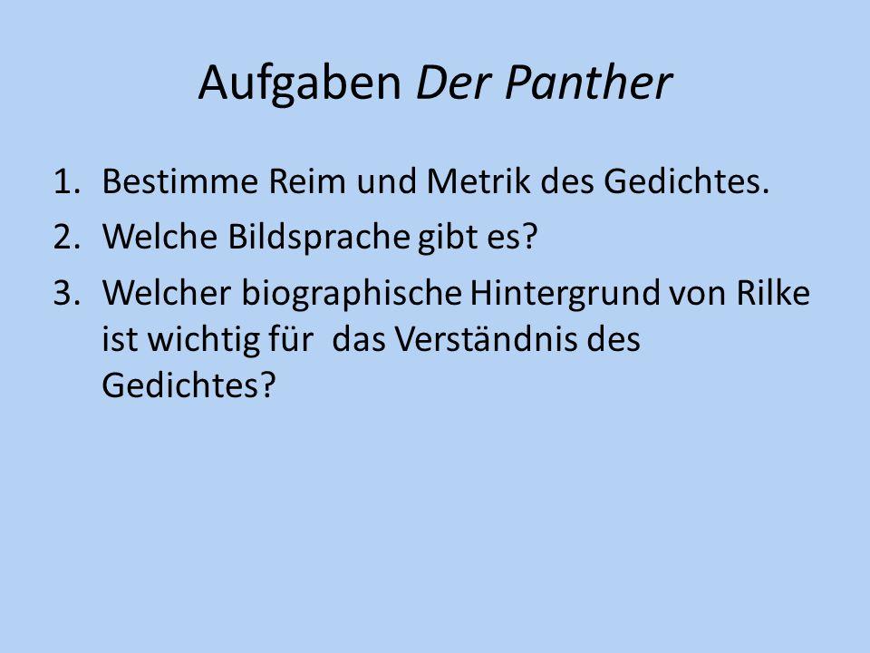 Aufgaben Der Panther 1.Bestimme Reim und Metrik des Gedichtes. 2.Welche Bildsprache gibt es? 3.Welcher biographische Hintergrund von Rilke ist wichtig