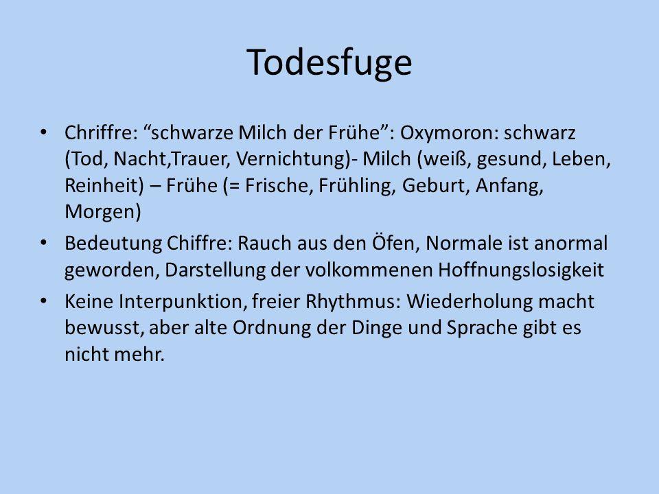 Todesfuge Chriffre: schwarze Milch der Frühe: Oxymoron: schwarz (Tod, Nacht,Trauer, Vernichtung)- Milch (weiß, gesund, Leben, Reinheit) – Frühe (= Fri