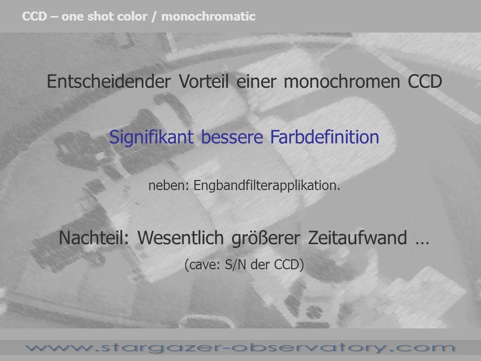 Entscheidender Vorteil einer monochromen CCD Signifikant bessere Farbdefinition neben: Engbandfilterapplikation. Nachteil: Wesentlich größerer Zeitauf