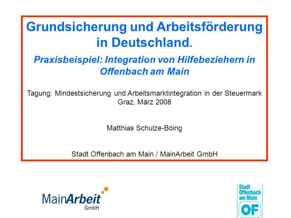 Grundsicherung und Arbeitsförderung in Deutschland. Praxisbeispiel: Integration von Hilfebeziehern in Offenbach am Main Tagung: Mindestsicherung und A