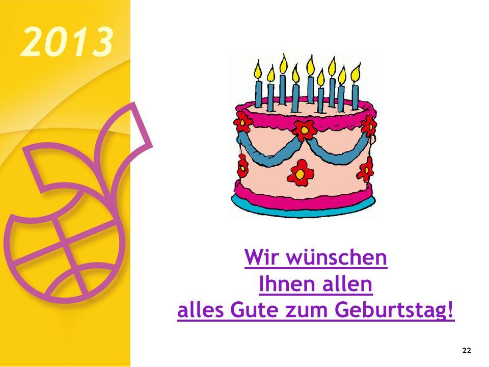 22 2013 Wir wünschen Ihnen allen alles Gute zum Geburtstag!