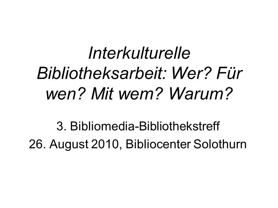 Interkulturelle Bibliotheksarbeit: Wer? Für wen? Mit wem? Warum? 3. Bibliomedia-Bibliothekstreff 26. August 2010, Bibliocenter Solothurn