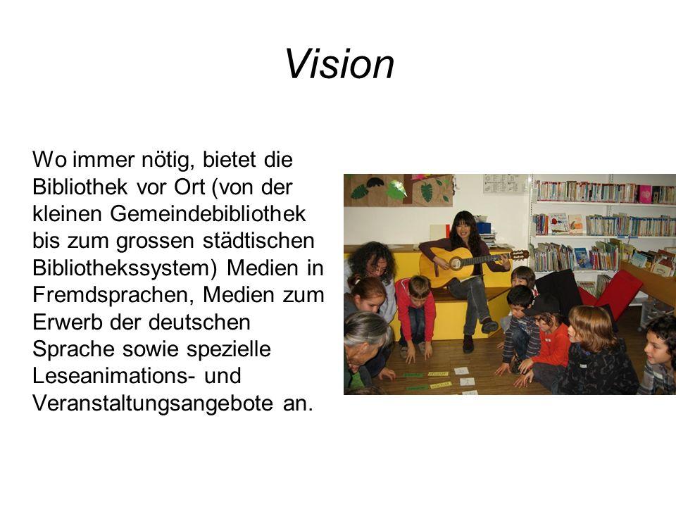 Vision Wo immer nötig, bietet die Bibliothek vor Ort (von der kleinen Gemeindebibliothek bis zum grossen städtischen Bibliothekssystem) Medien in Frem