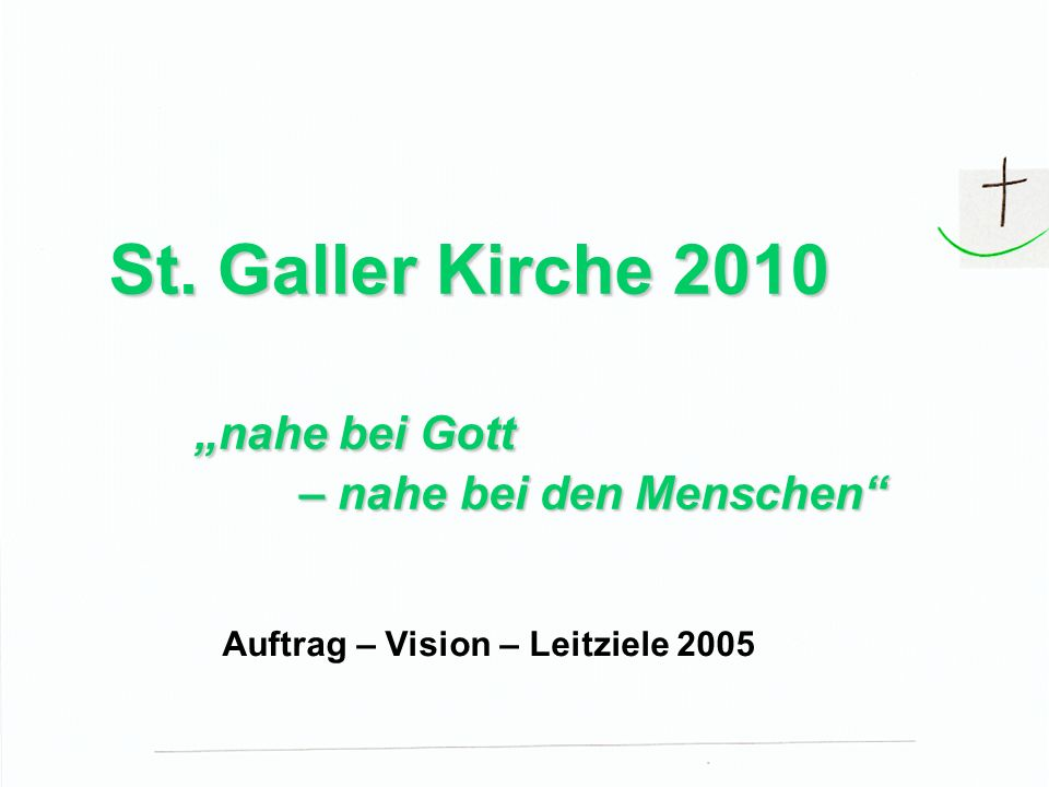 St. Galler Kirche 2010 nahe bei Gott – nahe bei den Menschen St. Galler Kirche 2010 nahe bei Gott – nahe bei den Menschen Auftrag – Vision – Leitziele