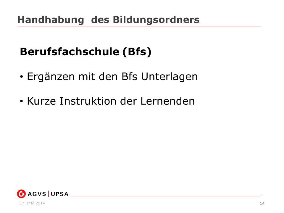 17. Mai 2014 14 Handhabung des Bildungsordners Berufsfachschule (Bfs) Ergänzen mit den Bfs Unterlagen Kurze Instruktion der Lernenden