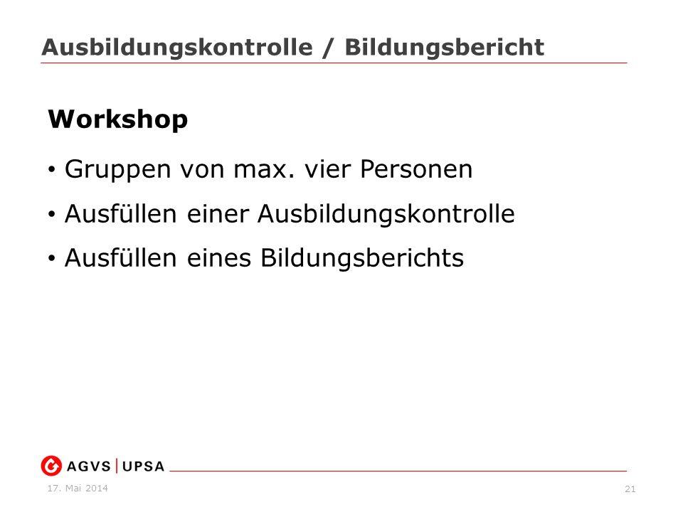 17. Mai 2014 21 Ausbildungskontrolle / Bildungsbericht Workshop Gruppen von max. vier Personen Ausfüllen einer Ausbildungskontrolle Ausfüllen eines Bi