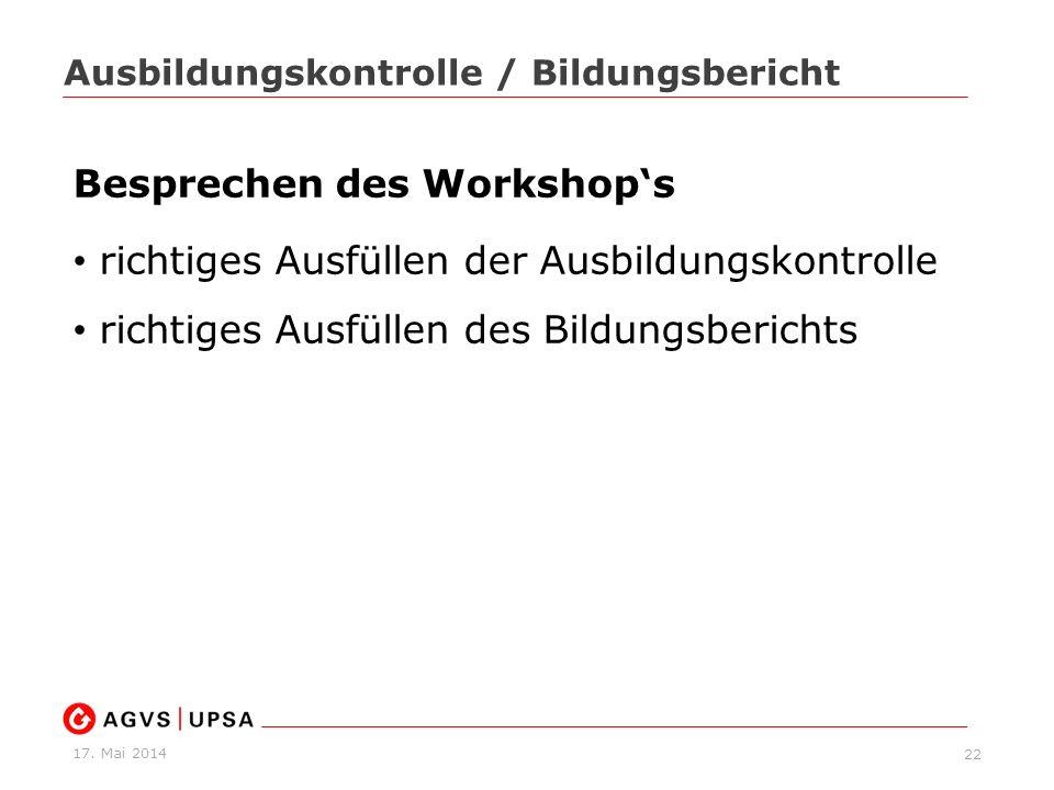 17. Mai 2014 22 Ausbildungskontrolle / Bildungsbericht Besprechen des Workshops richtiges Ausfüllen der Ausbildungskontrolle richtiges Ausfüllen des B