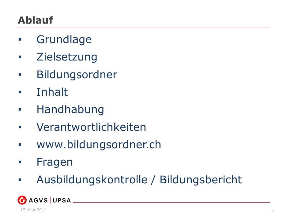 17. Mai 2014 Ablauf 5 Grundlage Zielsetzung Bildungsordner Inhalt Handhabung Verantwortlichkeiten www.bildungsordner.ch Fragen Ausbildungskontrolle /