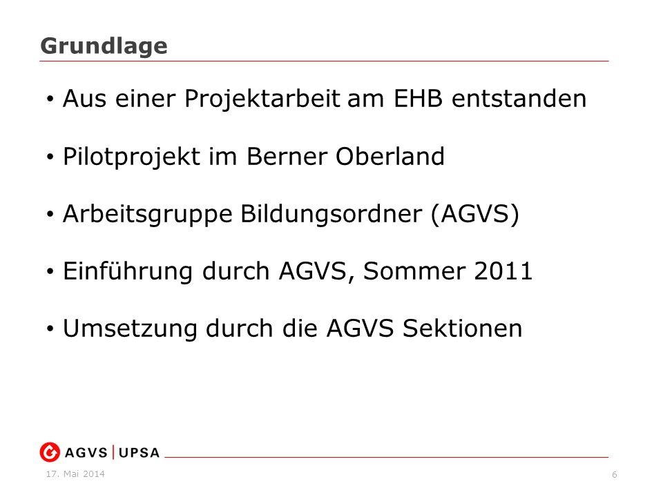 17. Mai 2014 6 Grundlage Aus einer Projektarbeit am EHB entstanden Pilotprojekt im Berner Oberland Arbeitsgruppe Bildungsordner (AGVS) Einführung durc