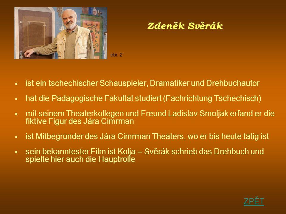 Zdeněk Svěrák ist ein tschechischer Schauspieler, Dramatiker und Drehbuchautor hat die Pädagogische Fakultät studiert (Fachrichtung Tschechisch) mit seinem Theaterkollegen und Freund Ladislav Smoljak erfand er die fiktive Figur des Jára Cimrman ist Mitbegründer des Jára Cimrman Theaters, wo er bis heute tätig ist sein bekanntester Film ist Kolja – Svěrák schrieb das Drehbuch und spielte hier auch die Hauptrolle ZPĚT obr.