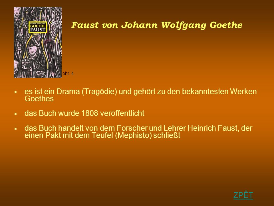 Faust von Johann Wolfgang Goethe es ist ein Drama (Tragödie) und gehört zu den bekanntesten Werken Goethes das Buch wurde 1808 veröffentlicht das Buch handelt von dem Forscher und Lehrer Heinrich Faust, der einen Pakt mit dem Teufel (Mephisto) schließt ZPĚT obr.
