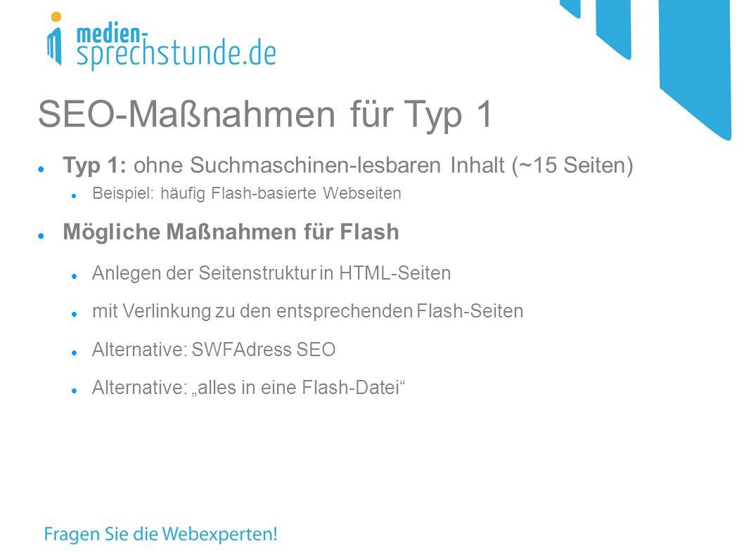 SEO-Maßnahmen für Typ 1 Typ 1: ohne Suchmaschinen-lesbaren Inhalt (~15 Seiten) Beispiel: häufig Flash-basierte Webseiten Mögliche Maßnahmen für Flash Anlegen der Seitenstruktur in HTML-Seiten mit Verlinkung zu den entsprechenden Flash-Seiten Alternative: SWFAdress SEO Alternative: alles in eine Flash-Datei