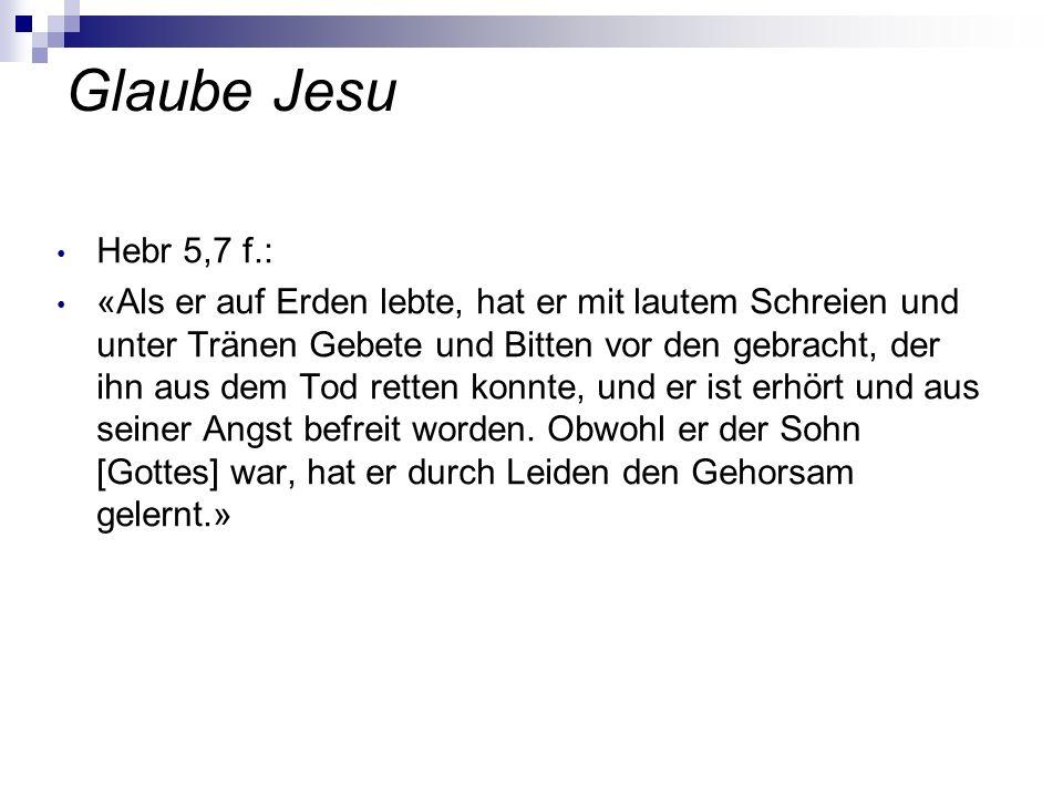 Glaube Jesu Hebr 5,7 f.: «Als er auf Erden lebte, hat er mit lautem Schreien und unter Tränen Gebete und Bitten vor den gebracht, der ihn aus dem Tod