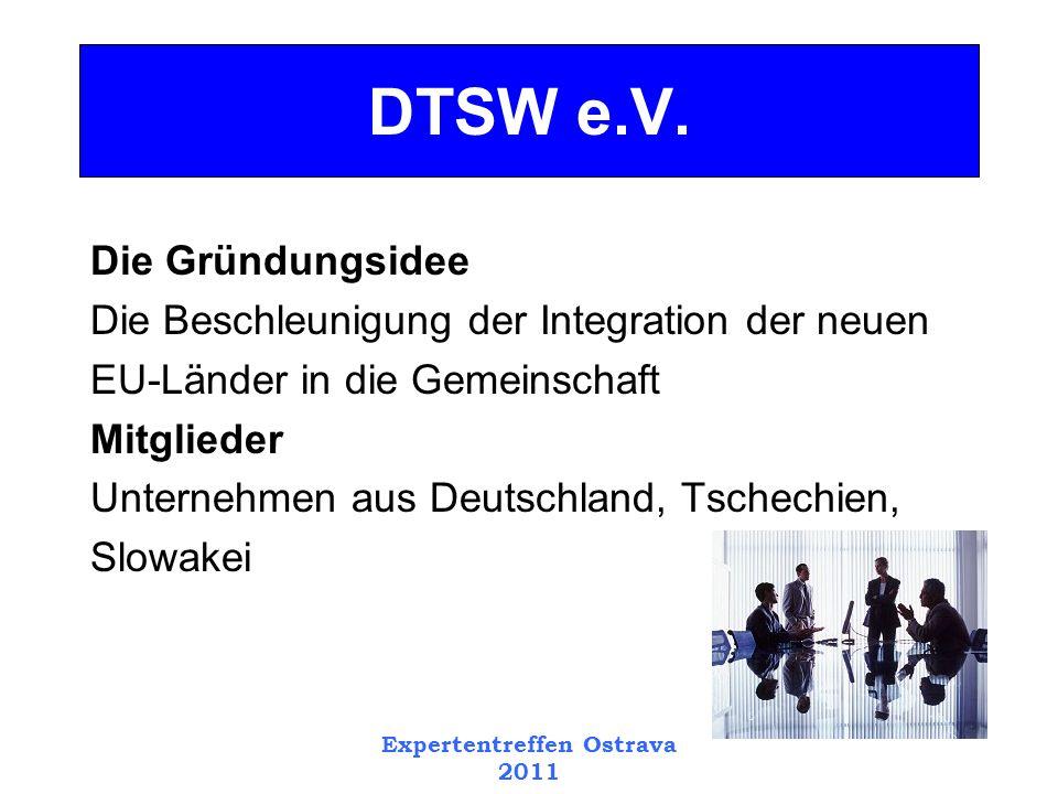 Expertentreffen Ostrava 2011 Die Gründungsidee Die Beschleunigung der Integration der neuen EU-Länder in die Gemeinschaft Mitglieder Unternehmen aus Deutschland, Tschechien, Slowakei DTSW e.V.