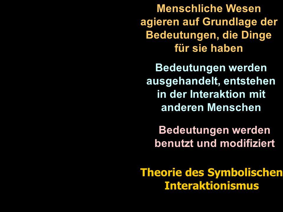 Menschliche Wesen agieren auf Grundlage der Bedeutungen, die Dinge für sie haben Bedeutungen werden ausgehandelt, entstehen in der Interaktion mit anderen Menschen Bedeutungen werden benutzt und modifiziert Theorie des Symbolischen Interaktionismus