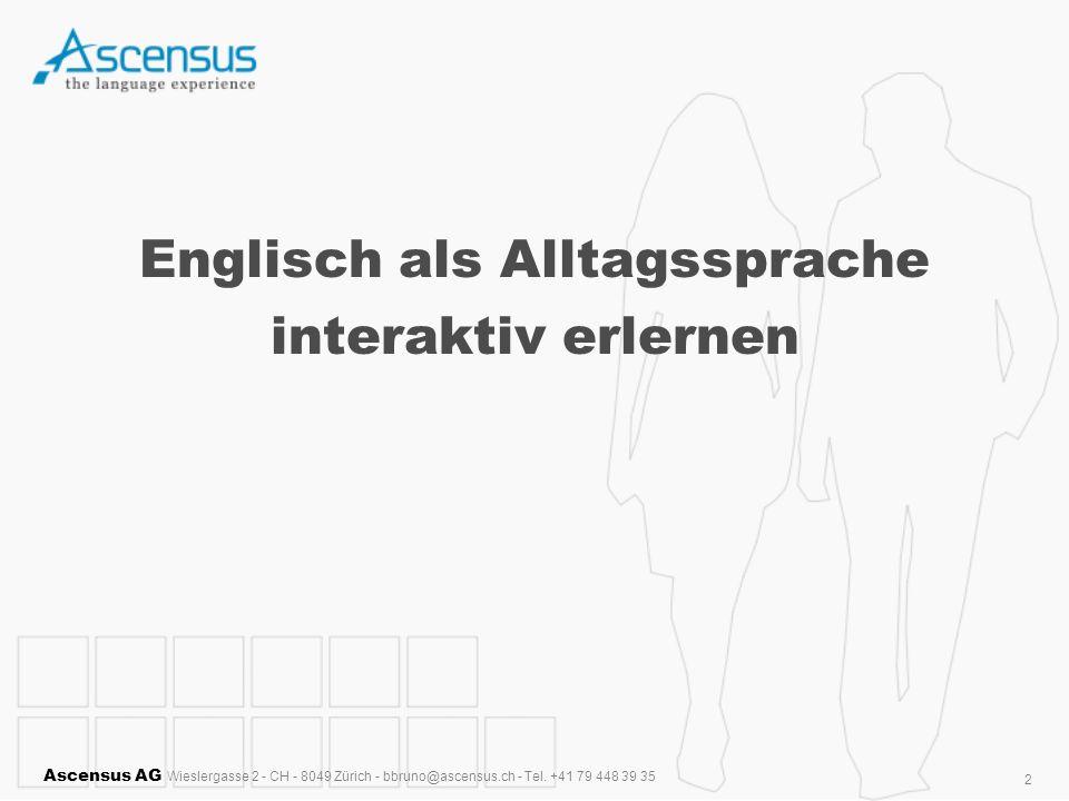 Ascensus AG Wieslergasse 2 - CH - 8049 Zürich - bbruno@ascensus.ch - Tel. +41 79 448 39 35 2 Englisch als Alltagssprache interaktiv erlernen