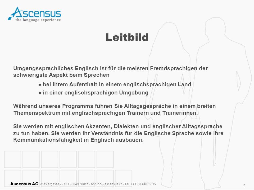 Ascensus AG Wieslergasse 2 - CH - 8049 Zürich - bbruno@ascensus.ch - Tel. +41 79 448 39 35 5 Leitbild Umgangssprachliches Englisch ist für die meisten