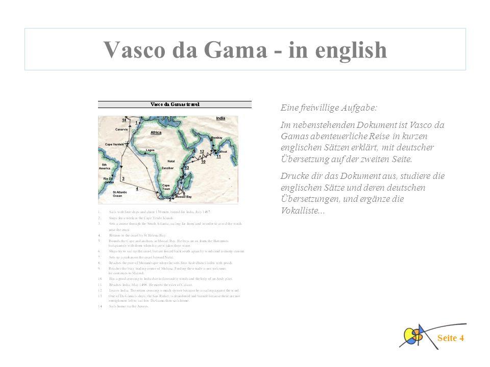Vasco da Gama - in english Seite 4 Eine freiwillige Aufgabe: Im nebenstehenden Dokument ist Vasco da Gamas abenteuerliche Reise in kurzen englischen Sätzen erklärt, mit deutscher Übersetzung auf der zweiten Seite.