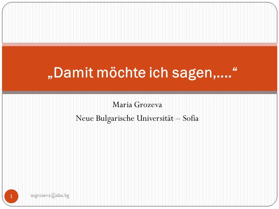 Maria Grozeva Neue Bulgarische Universität – Sofia mgrozeva@nbu.bg 1 Damit möchte ich sagen,....